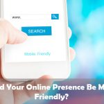 Should Your Online Presence Be Mobile Friendly?